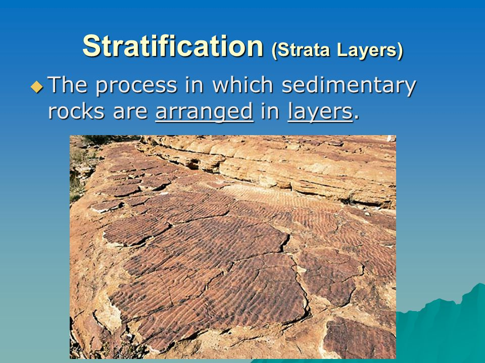 Stratification (Strata Layers)  The process in which sedimentary rocks are arranged in layers.