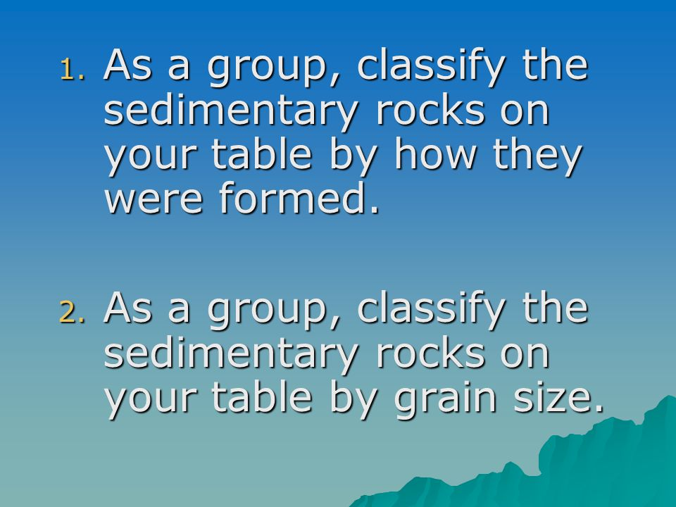 1. As a group, classify the sedimentary rocks on your table by how they were formed. 2. As a group, classify the sedimentary rocks on your table by gr