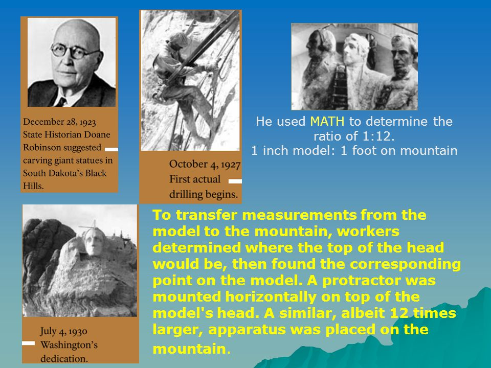 He used MATH to determine the ratio of 1:12. 1 inch model: 1 foot on mountain To transfer measurements from the model to the mountain, workers determi