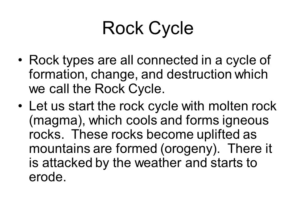 Rock Cycle Rock types are all connected in a cycle of formation, change, and destruction which we call the Rock Cycle.