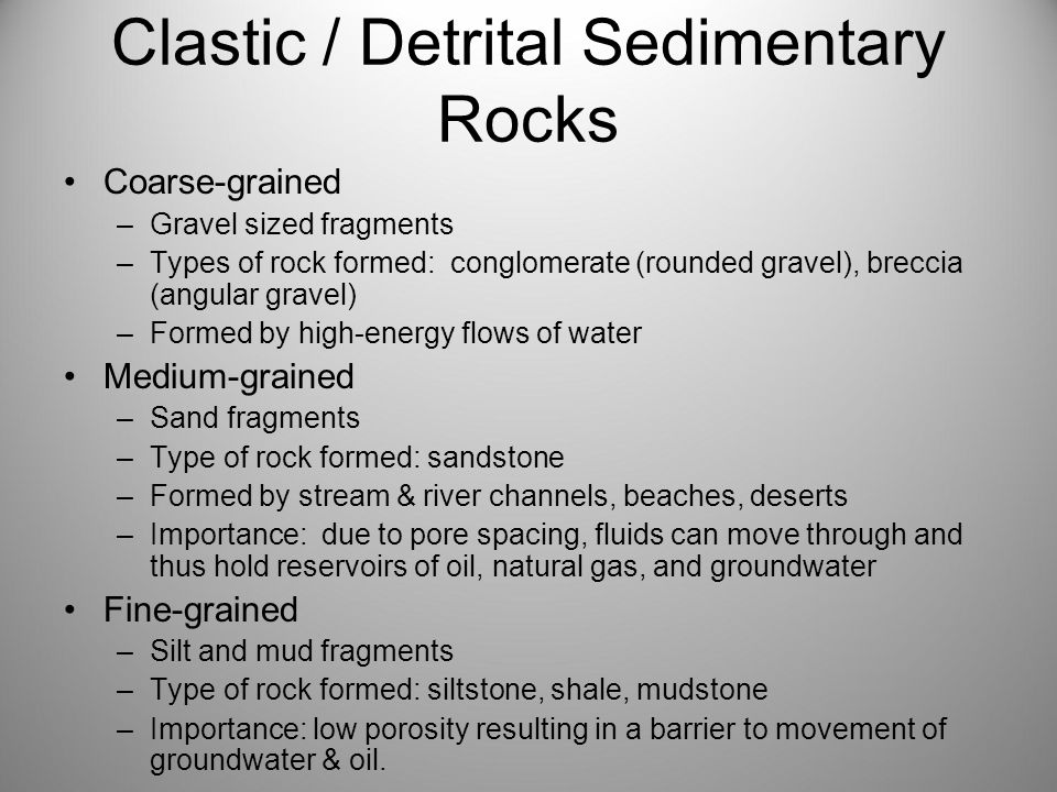 Clastic / Detrital Sedimentary Rocks Coarse-grained –Gravel sized fragments –Types of rock formed: conglomerate (rounded gravel), breccia (angular gravel) –Formed by high-energy flows of water Medium-grained –Sand fragments –Type of rock formed: sandstone –Formed by stream & river channels, beaches, deserts –Importance: due to pore spacing, fluids can move through and thus hold reservoirs of oil, natural gas, and groundwater Fine-grained –Silt and mud fragments –Type of rock formed: siltstone, shale, mudstone –Importance: low porosity resulting in a barrier to movement of groundwater & oil.