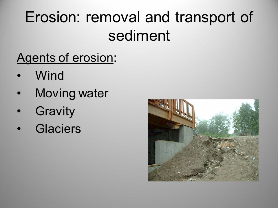 Erosion: removal and transport of sediment Agents of erosion: Wind Moving water Gravity Glaciers