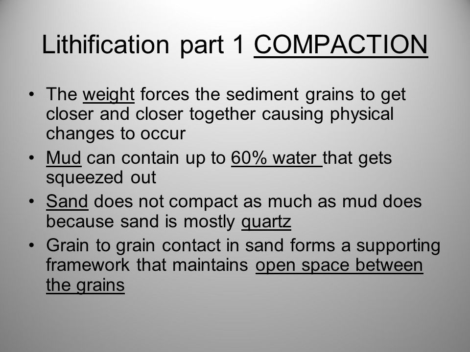 Lithification part 1 COMPACTION The weight forces the sediment grains to get closer and closer together causing physical changes to occur Mud can contain up to 60% water that gets squeezed out Sand does not compact as much as mud does because sand is mostly quartz Grain to grain contact in sand forms a supporting framework that maintains open space between the grains