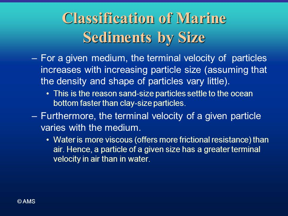 © AMS Classification of Marine Sediments by Size –For a given medium, the terminal velocity of particles increases with increasing particle size (assu