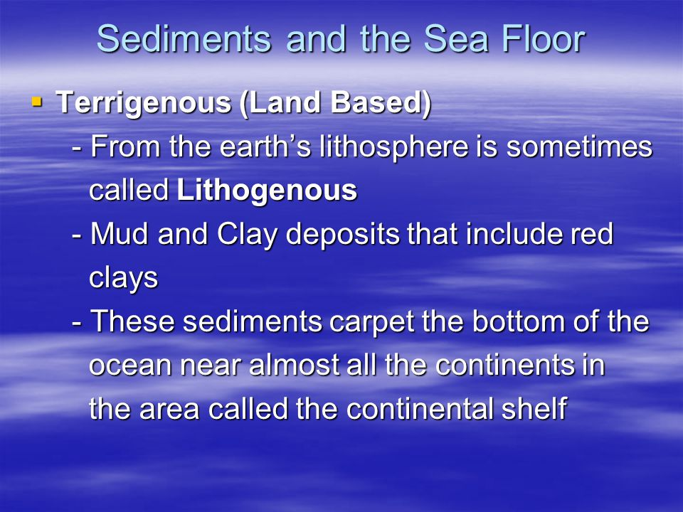 Sediments and the Sea Floor  Terrigenous (Land Based) - From the earth's lithosphere is sometimes - From the earth's lithosphere is sometimes called Lithogenous called Lithogenous - Mud and Clay deposits that include red - Mud and Clay deposits that include red clays clays - These sediments carpet the bottom of the - These sediments carpet the bottom of the ocean near almost all the continents in ocean near almost all the continents in the area called the continental shelf the area called the continental shelf
