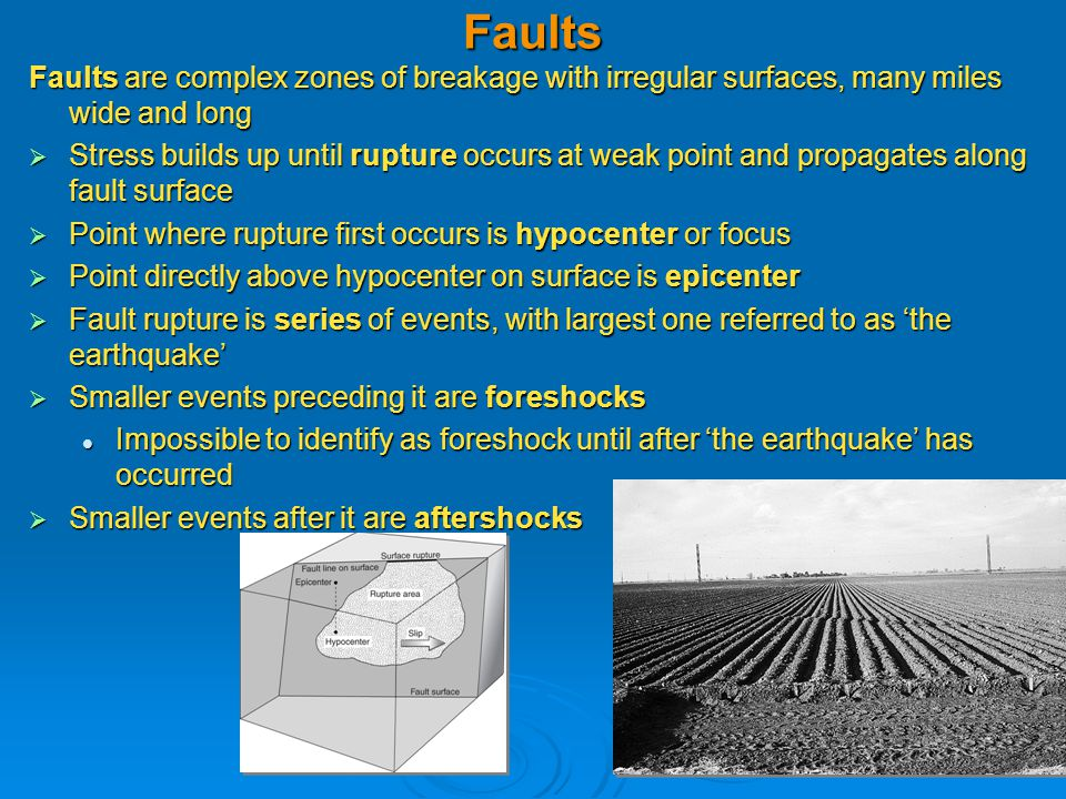 Faults Faults are complex zones of breakage with irregular surfaces, many miles wide and long  Stress builds up until rupture occurs at weak point and propagates along fault surface  Point where rupture first occurs is hypocenter or focus  Point directly above hypocenter on surface is epicenter  Fault rupture is series of events, with largest one referred to as 'the earthquake'  Smaller events preceding it are foreshocks Impossible to identify as foreshock until after 'the earthquake' has occurred Impossible to identify as foreshock until after 'the earthquake' has occurred  Smaller events after it are aftershocks