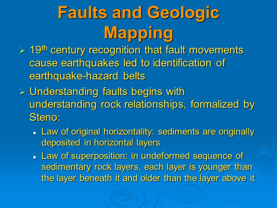 Faults and Geologic Mapping  19 th century recognition that fault movements cause earthquakes led to identification of earthquake-hazard belts  Understanding faults begins with understanding rock relationships, formalized by Steno: Law of original horizontality: sediments are originally deposited in horizontal layers Law of original horizontality: sediments are originally deposited in horizontal layers Law of superposition: in undeformed sequence of sedimentary rock layers, each layer is younger than the layer beneath it and older than the layer above it Law of superposition: in undeformed sequence of sedimentary rock layers, each layer is younger than the layer beneath it and older than the layer above it