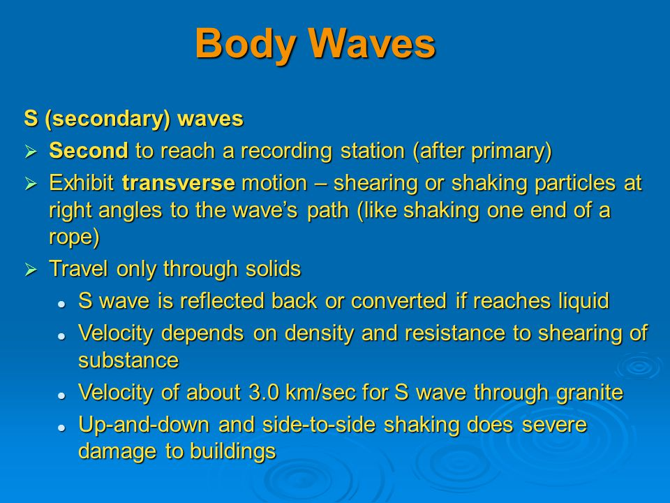 S (secondary) waves  Second to reach a recording station (after primary)  Exhibit transverse motion – shearing or shaking particles at right angles to the wave's path (like shaking one end of a rope)  Travel only through solids S wave is reflected back or converted if reaches liquid S wave is reflected back or converted if reaches liquid Velocity depends on density and resistance to shearing of substance Velocity depends on density and resistance to shearing of substance Velocity of about 3.0 km/sec for S wave through granite Velocity of about 3.0 km/sec for S wave through granite Up-and-down and side-to-side shaking does severe damage to buildings Up-and-down and side-to-side shaking does severe damage to buildings