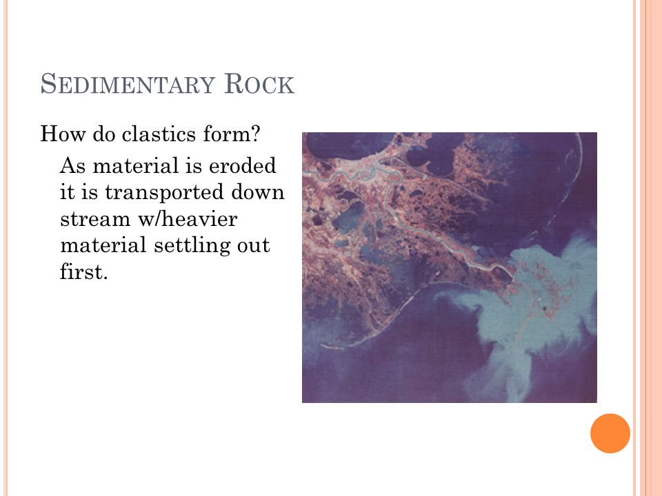 S EDIMENTARY R OCK How do clastics form? As material is eroded it is transported down stream w/heavier material settling out first.