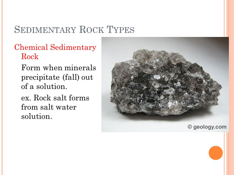 S EDIMENTARY R OCK T YPES Chemical Sedimentary Rock Form when minerals precipitate (fall) out of a solution. ex. Rock salt forms from salt water solut