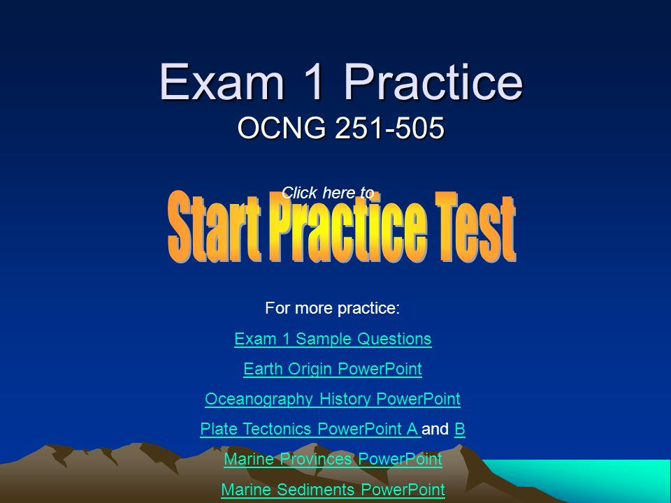 Exam 1 Practice OCNG 251-505 For more practice: Exam 1 Sample Questions Earth Origin PowerPoint Oceanography History PowerPoint Plate Tectonics PowerPoint A Plate Tectonics PowerPoint A and BB Marine Provinces PowerPoint Marine Sediments PowerPoint Click here to