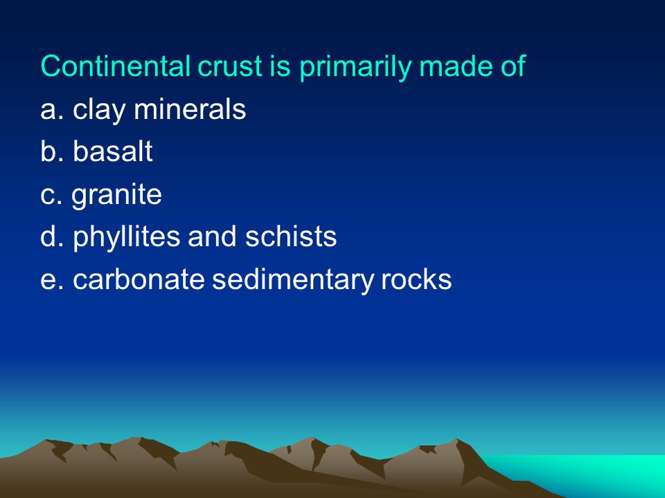 Continental crust is primarily made of a.clay minerals b.