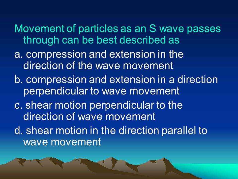 Movement of particles as an S wave passes through can be best described as a.