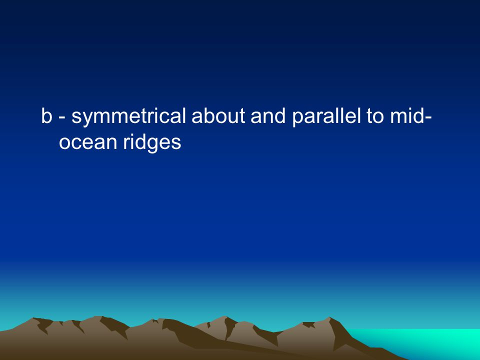 b - symmetrical about and parallel to mid- ocean ridges