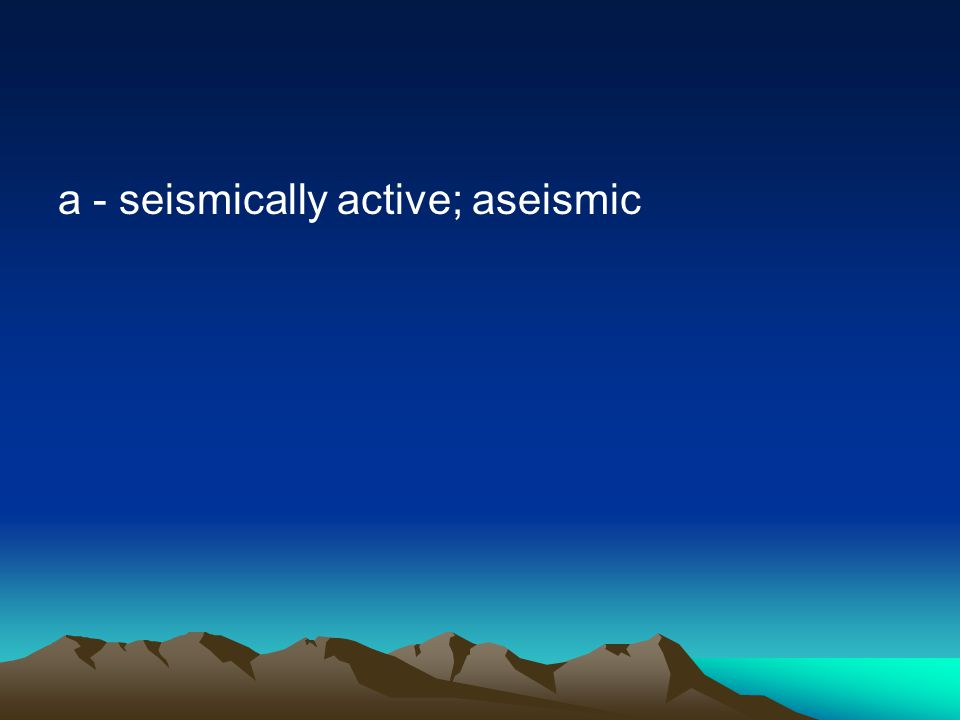 a - seismically active; aseismic