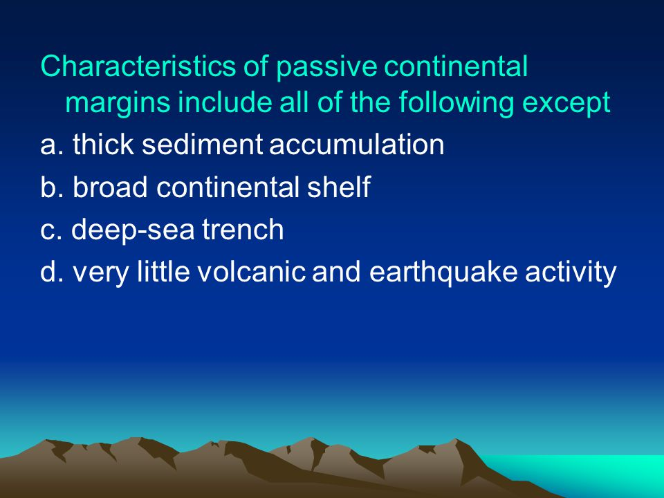 Characteristics of passive continental margins include all of the following except a.