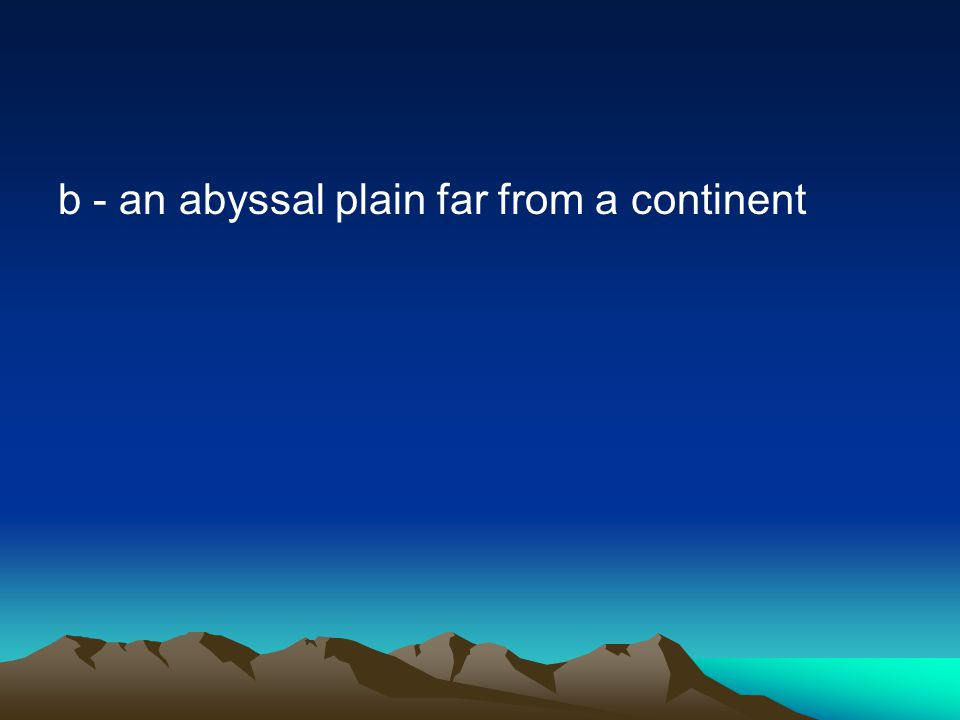 b - an abyssal plain far from a continent