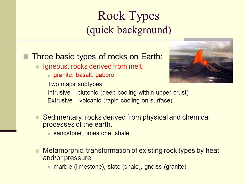 Rock Types (quick background) Three basic types of rocks on Earth: Igneous: rocks derived from melt. granite, basalt, gabbro Two major subtypes: Intru