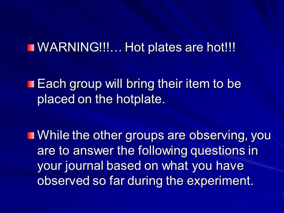 WARNING!!!… Hot plates are hot!!! Each group will bring their item to be placed on the hotplate. While the other groups are observing, you are to answ