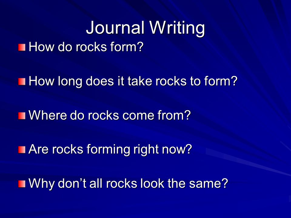 Journal Writing How do rocks form? How long does it take rocks to form? Where do rocks come from? Are rocks forming right now? Why don't all rocks loo