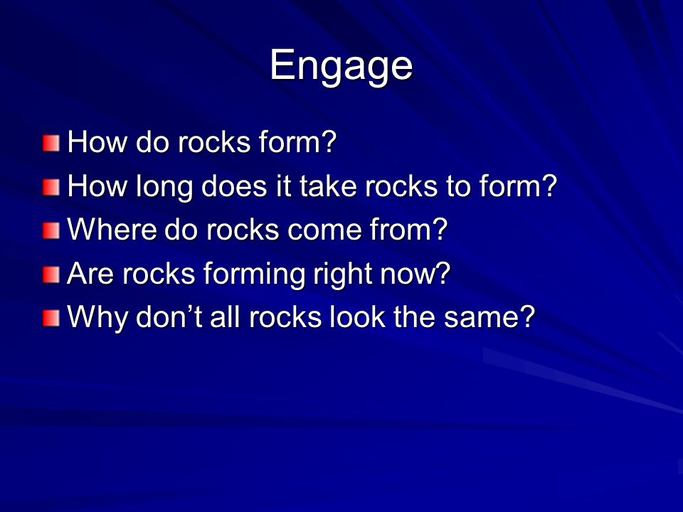Engage How do rocks form? How long does it take rocks to form? Where do rocks come from? Are rocks forming right now? Why don't all rocks look the sam