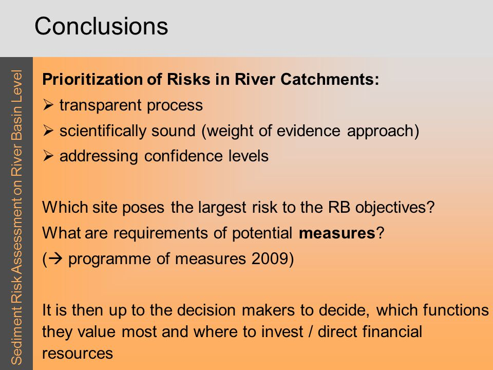 Sediment Risk Assessment on River Basin Level Conclusions Prioritization of Risks in River Catchments:  transparent process  scientifically sound (weight of evidence approach)  addressing confidence levels Which site poses the largest risk to the RB objectives.