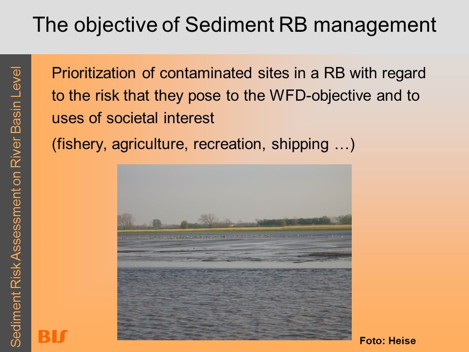 Sediment Risk Assessment on River Basin Level The objective of Sediment RB management Prioritization of contaminated sites in a RB with regard to the risk that they pose to the WFD-objective and to uses of societal interest (fishery, agriculture, recreation, shipping …) Foto: Heise