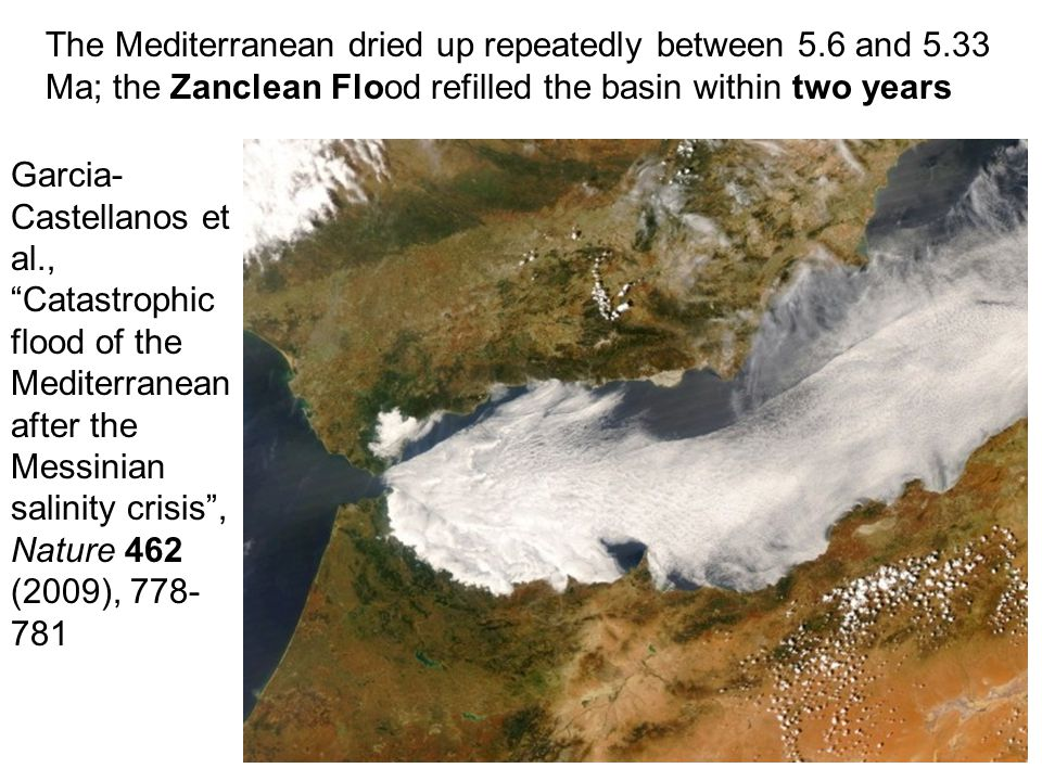 The Mediterranean dried up repeatedly between 5.6 and 5.33 Ma; the Zanclean Flood refilled the basin within two years Garcia- Castellanos et al., Catastrophic flood of the Mediterranean after the Messinian salinity crisis , Nature 462 (2009), 778- 781