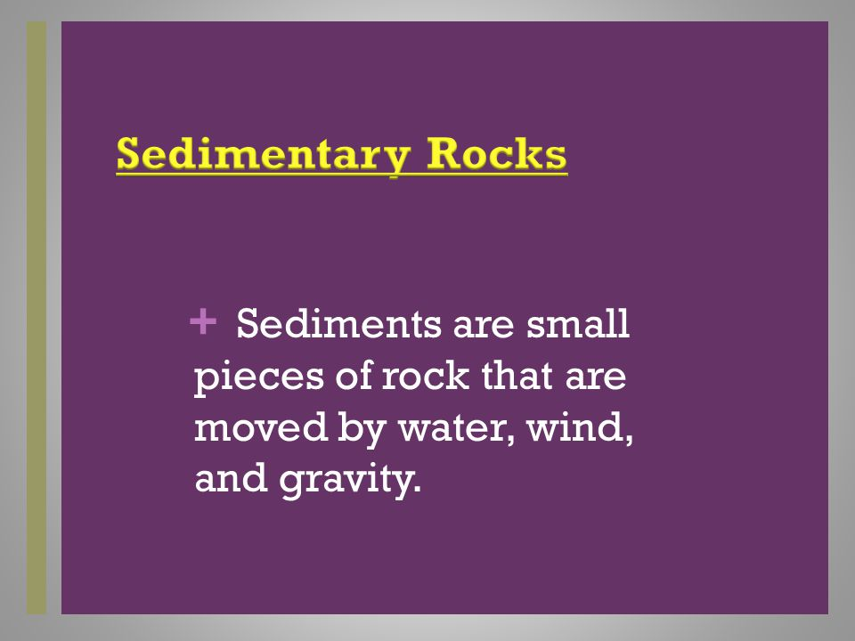 + Sediments are small pieces of rock that are moved by water, wind, and gravity.
