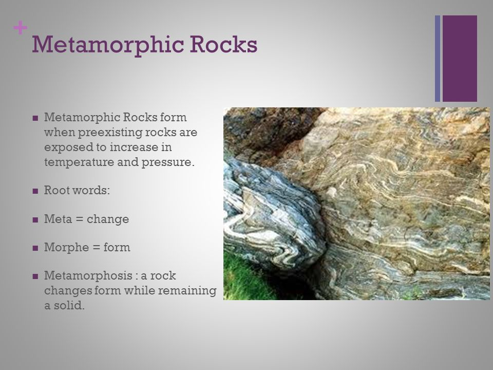 + Metamorphic Rocks Metamorphic Rocks form when preexisting rocks are exposed to increase in temperature and pressure.