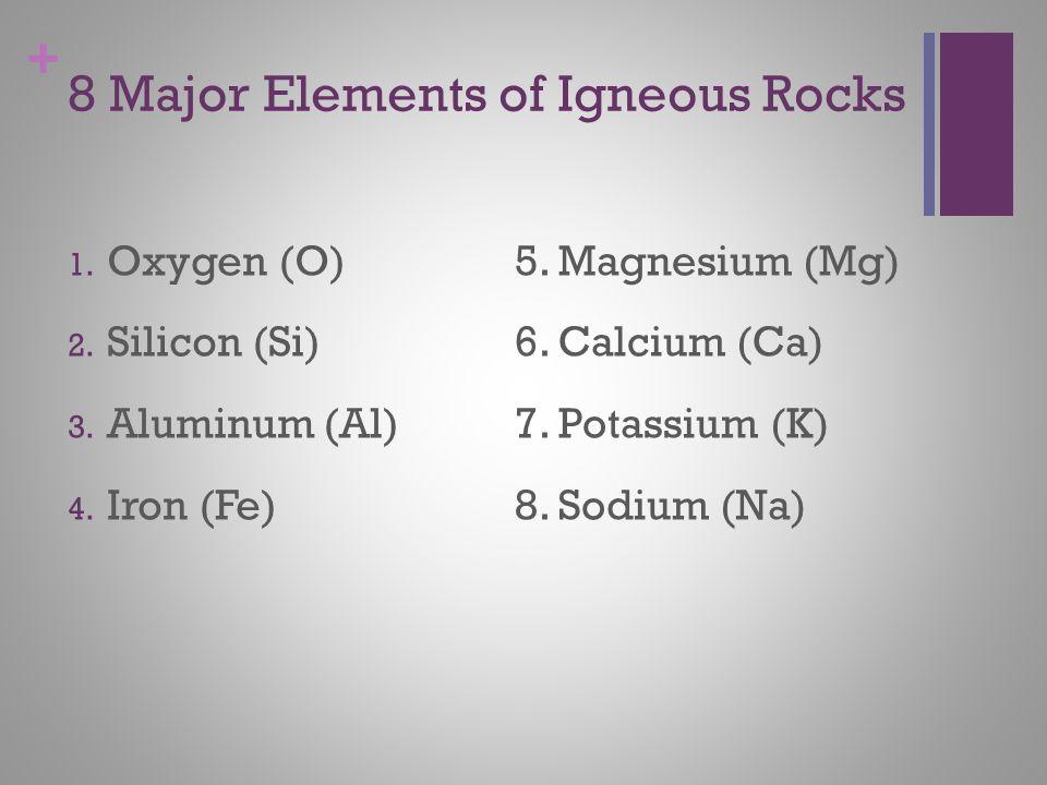 + 8 Major Elements of Igneous Rocks 1. Oxygen (O) 2.