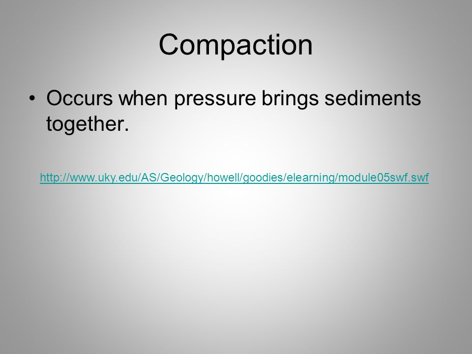 Compaction Occurs when pressure brings sediments together.