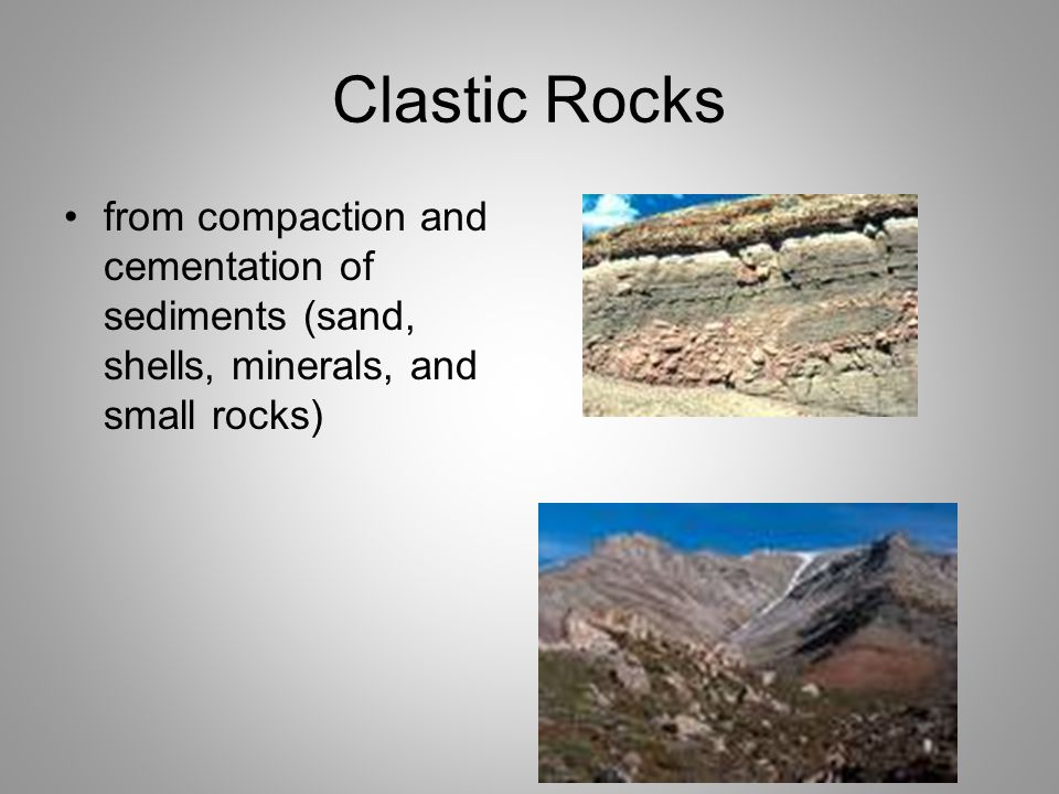 Clastic Rocks from compaction and cementation of sediments (sand, shells, minerals, and small rocks)