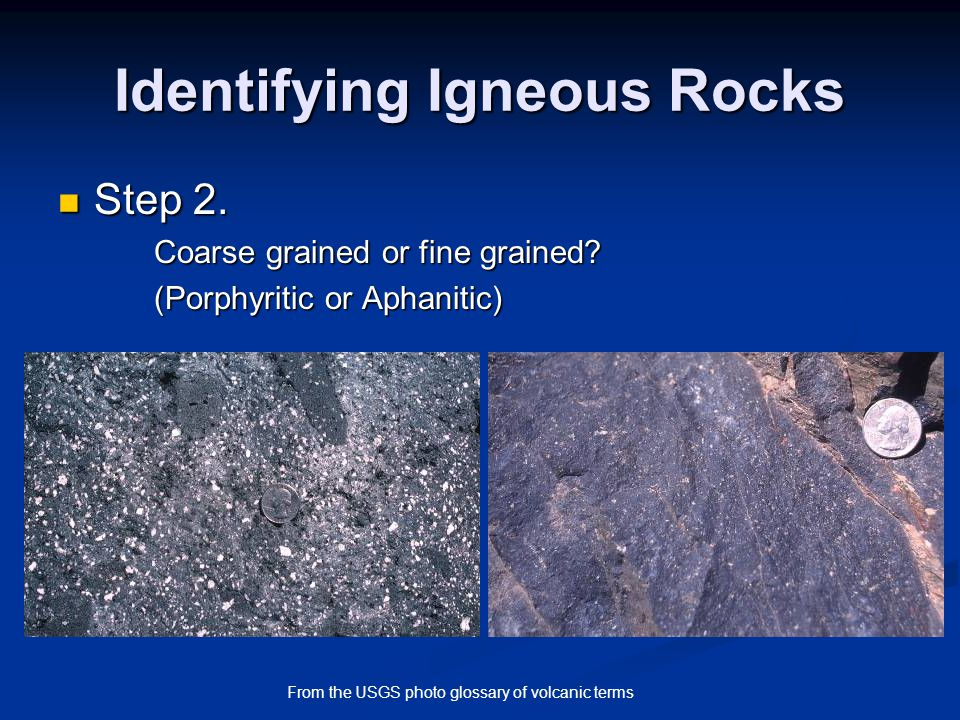 Identifying Igneous Rocks Step 2. Step 2. Coarse grained or fine grained? (Porphyritic or Aphanitic) From the USGS photo glossary of volcanic terms