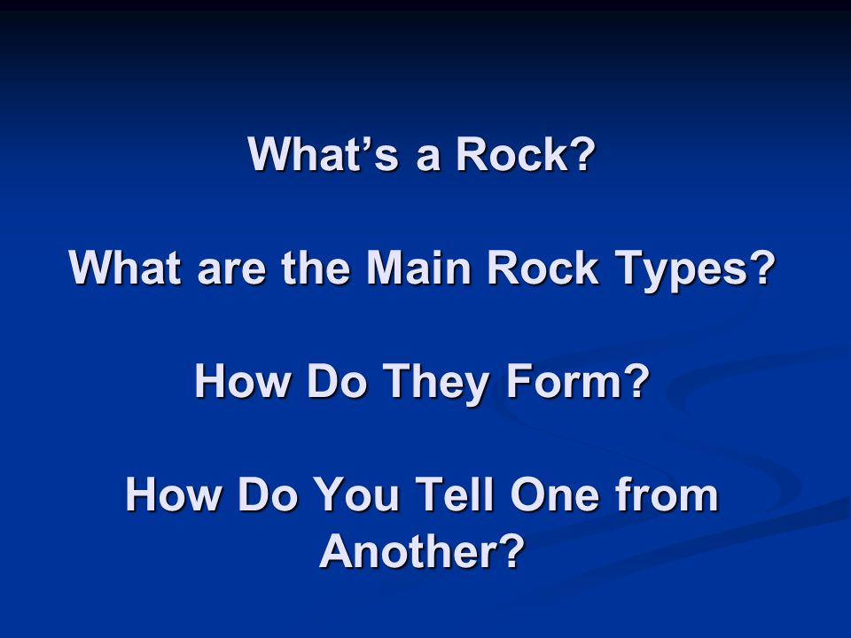 What's a Rock? What are the Main Rock Types? How Do They Form? How Do You Tell One from Another?