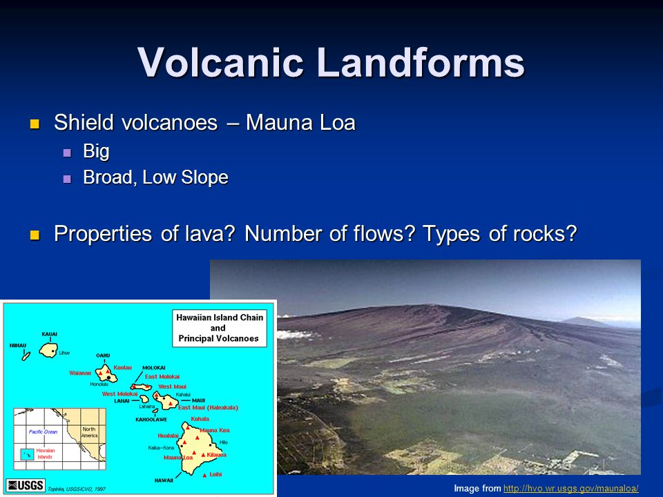 Volcanic Landforms Shield volcanoes – Mauna Loa Shield volcanoes – Mauna Loa Big Big Broad, Low Slope Broad, Low Slope Properties of lava? Number of f