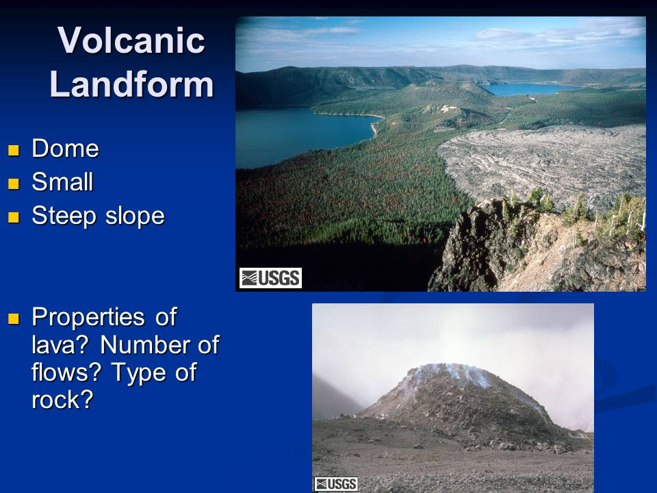 Volcanic Landform Dome Dome Small Small Steep slope Steep slope Properties of lava? Number of flows? Type of rock? Properties of lava? Number of flows