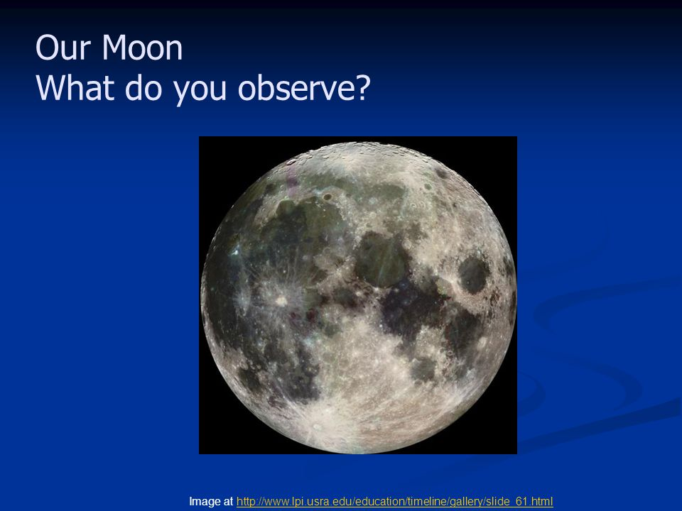 Our Moon What do you observe? Image at http://www.lpi.usra.edu/education/timeline/gallery/slide_61.htmlhttp://www.lpi.usra.edu/education/timeline/gall