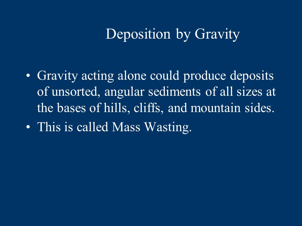 Gravity acting alone could produce deposits of unsorted, angular sediments of all sizes at the bases of hills, cliffs, and mountain sides.