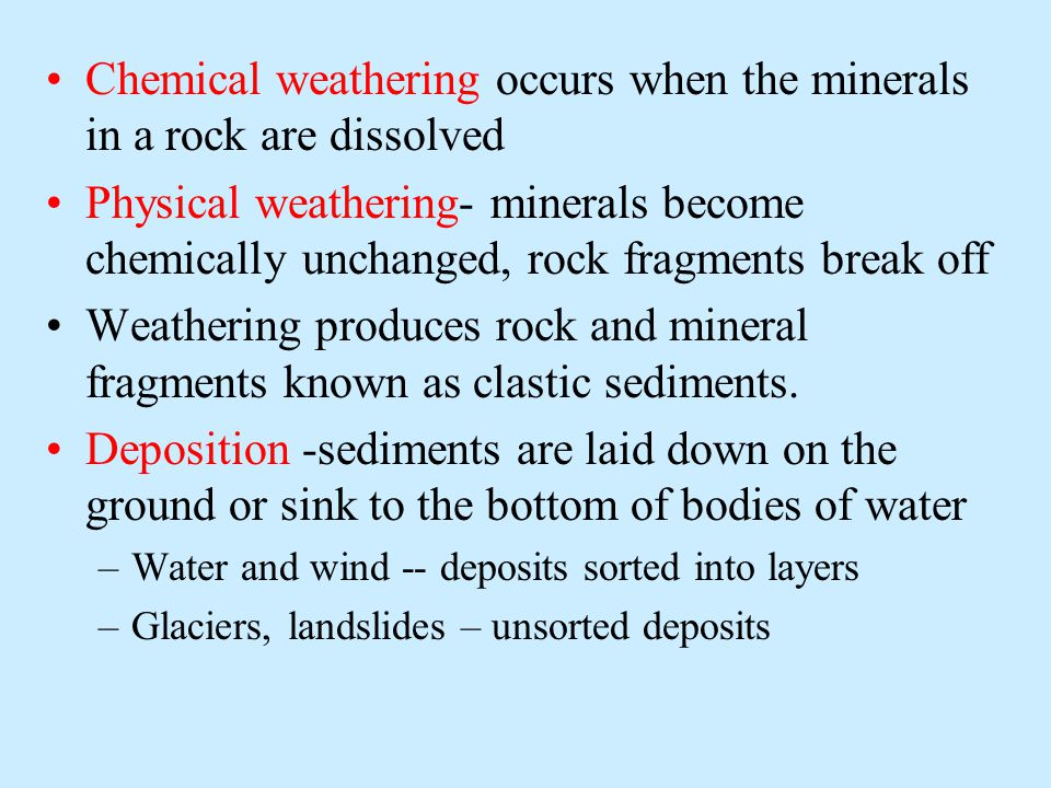 Chemical weathering occurs when the minerals in a rock are dissolved Physical weathering- minerals become chemically unchanged, rock fragments break off Weathering produces rock and mineral fragments known as clastic sediments.