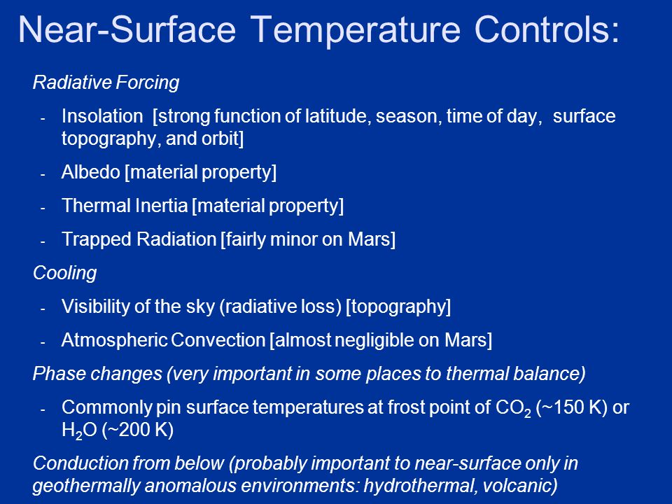 Near-Surface Temperature Controls: Radiative Forcing - Insolation [strong function of latitude, season, time of day, surface topography, and orbit] - Albedo [material property] - Thermal Inertia [material property] - Trapped Radiation [fairly minor on Mars] Cooling - Visibility of the sky (radiative loss) [topography] - Atmospheric Convection [almost negligible on Mars] Phase changes (very important in some places to thermal balance) - Commonly pin surface temperatures at frost point of CO 2 (~150 K) or H 2 O (~200 K) Conduction from below (probably important to near-surface only in geothermally anomalous environments: hydrothermal, volcanic)