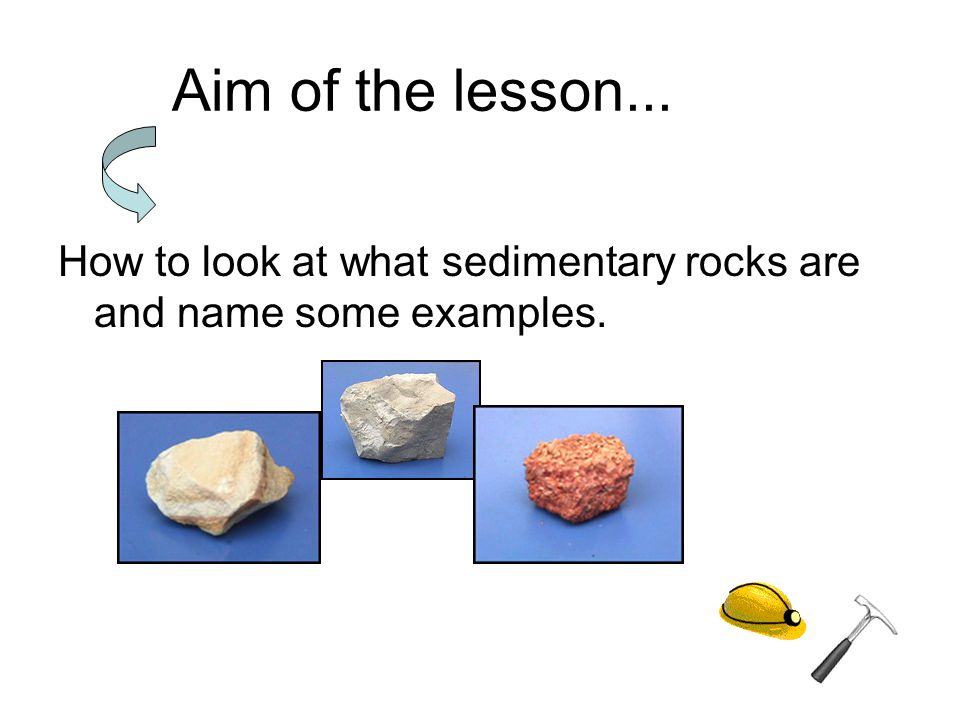 Aim of the lesson... How to look at what sedimentary rocks are and name some examples.