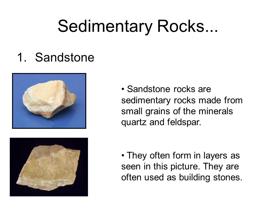 Sedimentary Rocks... 1.Sandstone Sandstone rocks are sedimentary rocks made from small grains of the minerals quartz and feldspar. They often form in