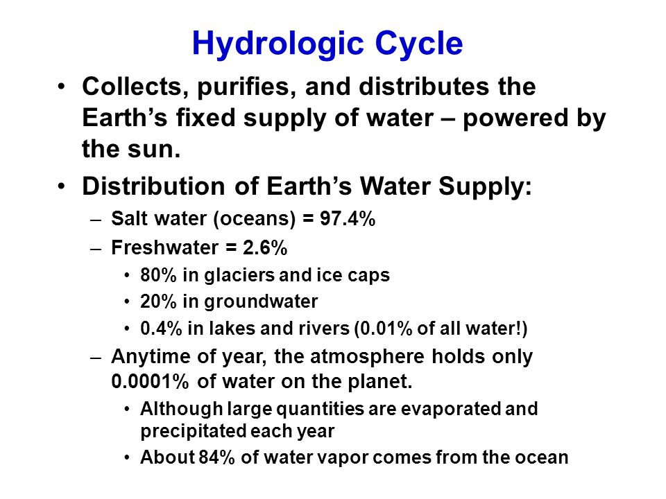 Hydrologic Cycle Collects, purifies, and distributes the Earth's fixed supply of water – powered by the sun. Distribution of Earth's Water Supply: –Sa