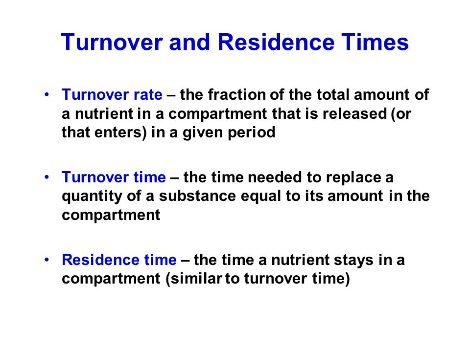 Turnover and Residence Times Turnover rate – the fraction of the total amount of a nutrient in a compartment that is released (or that enters) in a gi