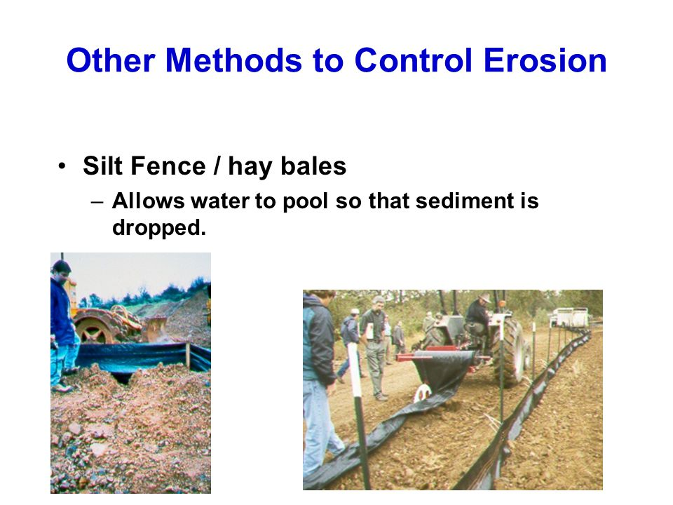 Other Methods to Control Erosion Silt Fence / hay bales –Allows water to pool so that sediment is dropped.