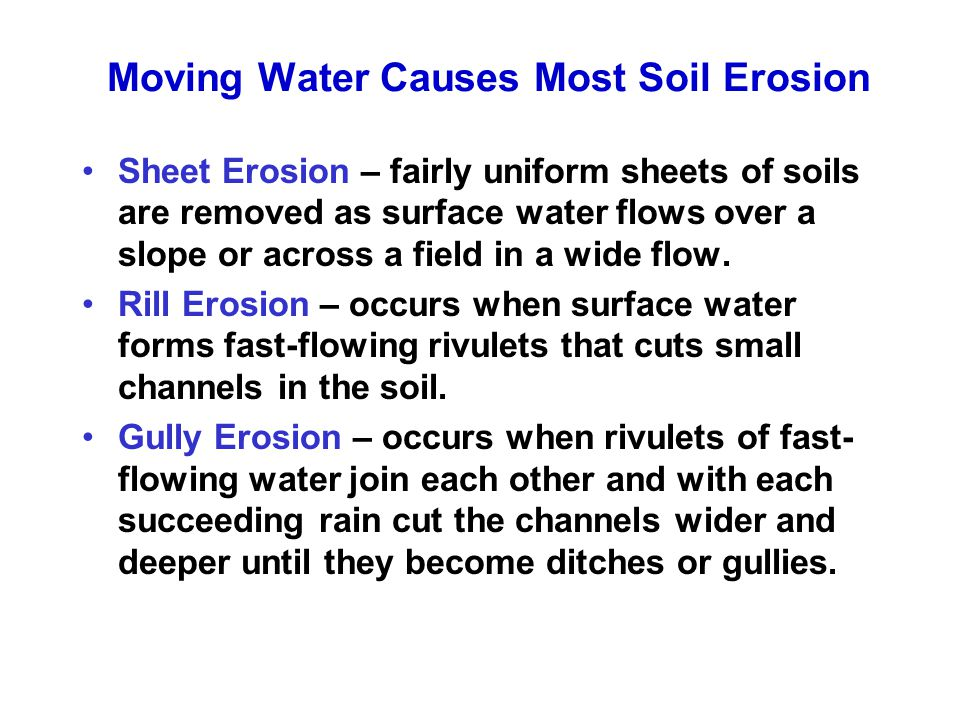 Moving Water Causes Most Soil Erosion Sheet Erosion – fairly uniform sheets of soils are removed as surface water flows over a slope or across a field