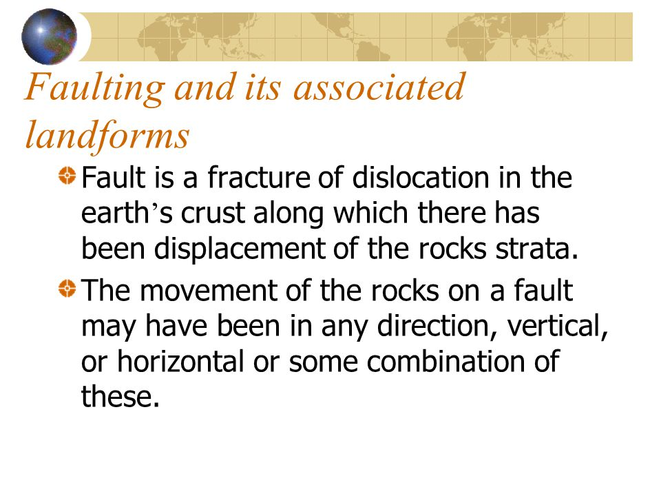 Faulting and its associated landforms Fault is a fracture of dislocation in the earth ' s crust along which there has been displacement of the rocks s