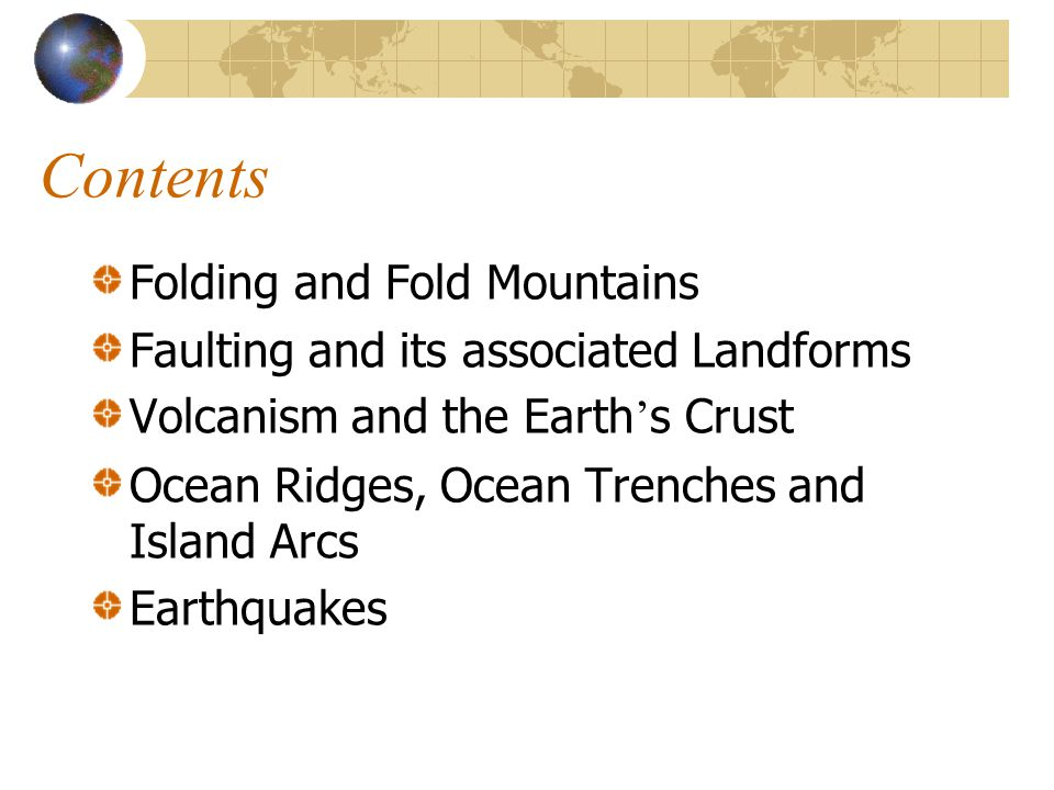 Contents Folding and Fold Mountains Faulting and its associated Landforms Volcanism and the Earth ' s Crust Ocean Ridges, Ocean Trenches and Island Ar