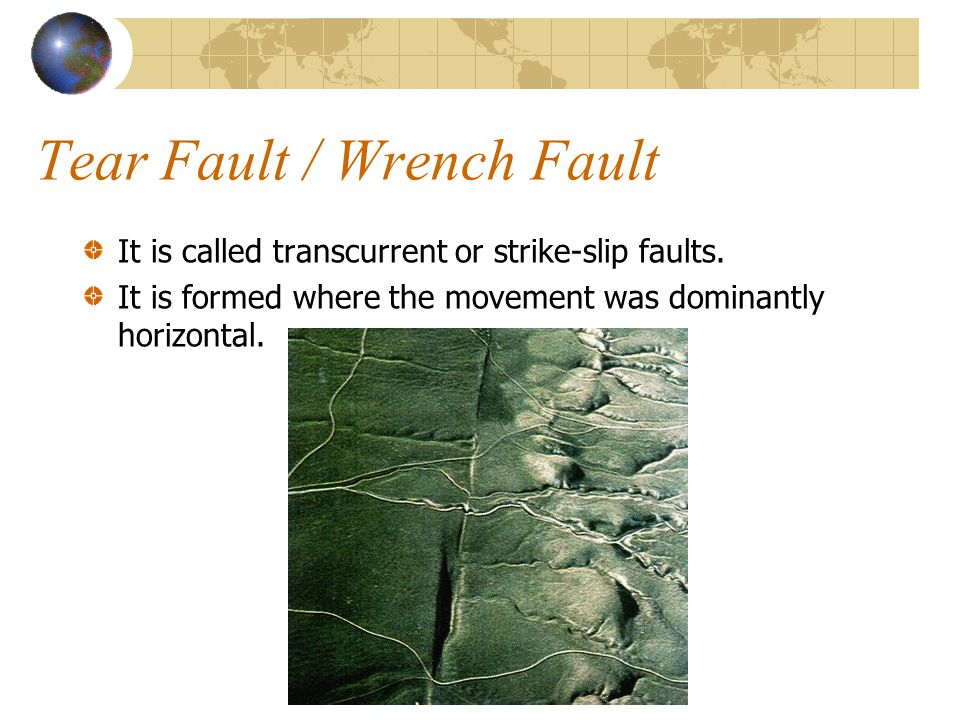 Tear Fault / Wrench Fault It is called transcurrent or strike-slip faults. It is formed where the movement was dominantly horizontal.